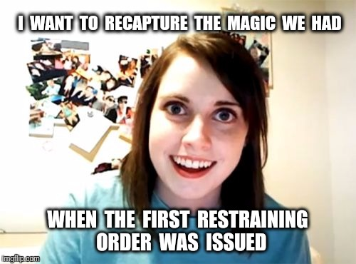 Overly Attached Girlfriend Meme | I  WANT  TO  RECAPTURE  THE  MAGIC  WE  HAD WHEN  THE  FIRST  RESTRAINING  ORDER  WAS  ISSUED | image tagged in memes,overly attached girlfriend,restraining order | made w/ Imgflip meme maker
