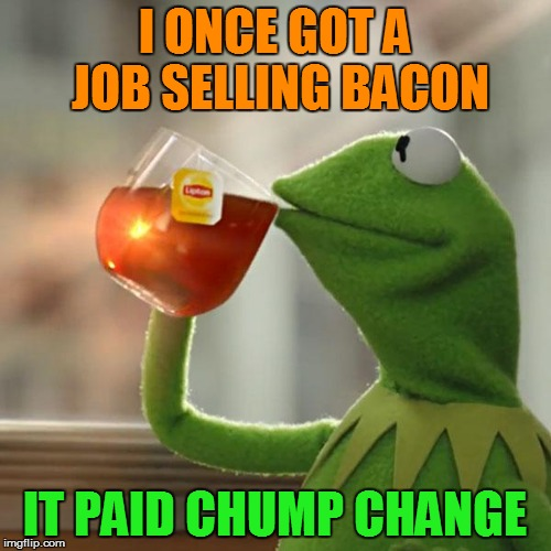But Thats None Of My Business Meme | I ONCE GOT A JOB SELLING BACON IT PAID CHUMP CHANGE | image tagged in memes,but thats none of my business,kermit the frog | made w/ Imgflip meme maker