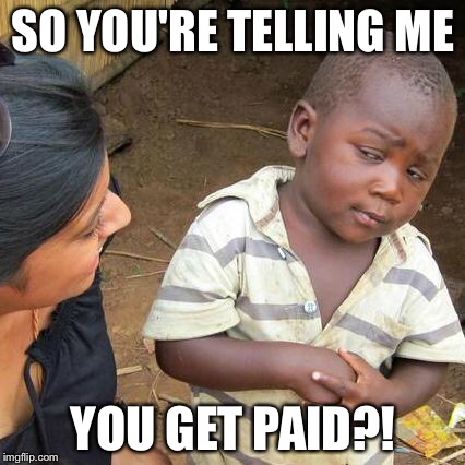 Third World Skeptical Kid Meme | SO YOU'RE TELLING ME YOU GET PAID?! | image tagged in memes,third world skeptical kid | made w/ Imgflip meme maker
