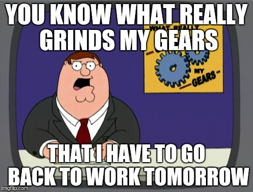 Peter Griffin News Meme | YOU KNOW WHAT REALLY GRINDS MY GEARS THAT I HAVE TO GO BACK TO WORK TOMORROW | image tagged in memes,peter griffin news | made w/ Imgflip meme maker