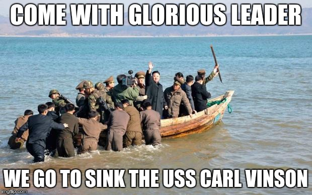 Yeah good idea, Bro | COME WITH GLORIOUS LEADER WE GO TO SINK THE USS CARL VINSON | image tagged in north korea,navy,kim jong un | made w/ Imgflip meme maker