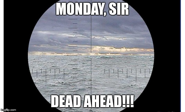 Almost there | MONDAY, SIR DEAD AHEAD!!! | image tagged in periscope,monday | made w/ Imgflip meme maker