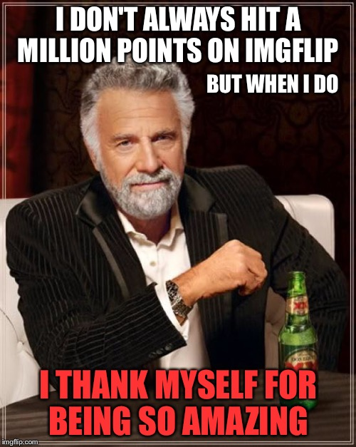 The Most Interesting Man In The World Meme | I DON'T ALWAYS HIT A MILLION POINTS ON IMGFLIP I THANK MYSELF FOR BEING SO AMAZING BUT WHEN I DO | image tagged in memes,the most interesting man in the world | made w/ Imgflip meme maker