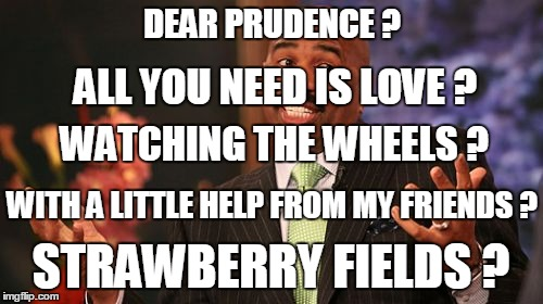 Steve Harvey Meme | DEAR PRUDENCE ? WATCHING THE WHEELS ? ALL YOU NEED IS LOVE ? WITH A LITTLE HELP FROM MY FRIENDS ? STRAWBERRY FIELDS ? | image tagged in memes,steve harvey | made w/ Imgflip meme maker