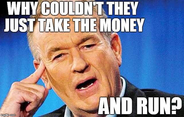 Bill | WHY COULDN'T THEY JUST TAKE THE MONEY AND RUN? | image tagged in bill | made w/ Imgflip meme maker