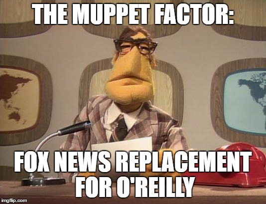 Muppet News | THE MUPPET FACTOR: FOX NEWS REPLACEMENT FOR O'REILLY | image tagged in muppet news | made w/ Imgflip meme maker