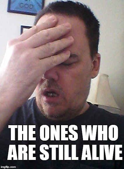 face palm | THE ONES WHO ARE STILL ALIVE | image tagged in face palm | made w/ Imgflip meme maker
