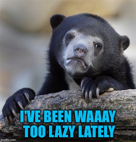 Confession Bear Meme | I'VE BEEN WAAAY TOO LAZY LATELY | image tagged in memes,confession bear | made w/ Imgflip meme maker