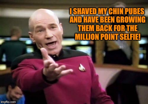 Picard Wtf Meme | I SHAVED MY CHIN PUBES AND HAVE BEEN GROWING THEM BACK FOR THE MILLION POINT SELFIE! | image tagged in memes,picard wtf | made w/ Imgflip meme maker