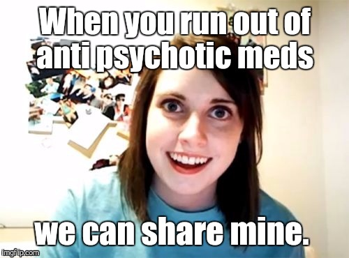 1m7sar jpg | When you run out of anti psychotic meds we can share mine. | image tagged in 1m7sar jpg | made w/ Imgflip meme maker