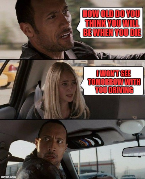 The Rock Driving Meme | HOW OLD DO YOU THINK YOU WILL BE WHEN YOU DIE I WON'T SEE TOMORROW WITH YOU DRIVING | image tagged in memes,the rock driving | made w/ Imgflip meme maker