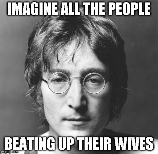 IMAGINE ALL THE PEOPLE BEATING UP THEIR WIVES | image tagged in john lennon,violent,abuse,wife,domestic violence,imagine | made w/ Imgflip meme maker
