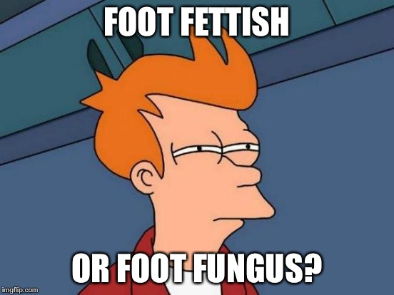 Futurama Fry Meme | FOOT FETTISH OR FOOT FUNGUS? | image tagged in memes,futurama fry | made w/ Imgflip meme maker