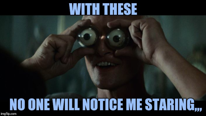 Roy Batty eyeballs,,, Blade Runner | WITH THESE NO ONE WILL NOTICE ME STARING,,, | image tagged in roy batty eyeballs,blade runner | made w/ Imgflip meme maker