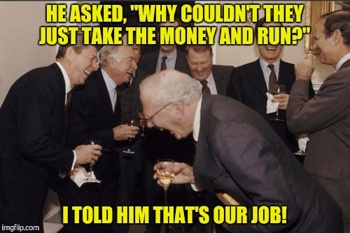 "Laughing Men In Suits Meme | HE ASKED, ""WHY COULDN'T THEY JUST TAKE THE MONEY AND RUN?"" I TOLD HIM THAT'S OUR JOB! 