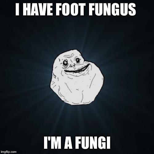 I HAVE FOOT FUNGUS I'M A FUNGI | made w/ Imgflip meme maker