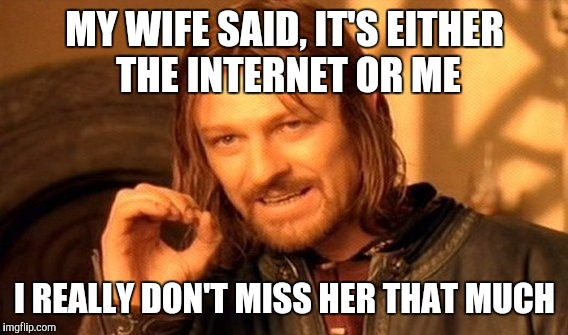 A warning about nagging him about his internet usage: he might decide a Google search isn't as crabby as a wife | MY WIFE SAID, IT'S EITHER THE INTERNET OR ME I REALLY DON'T MISS HER THAT MUCH | image tagged in memes,one does not simply,marriage,internet,nagging | made w/ Imgflip meme maker