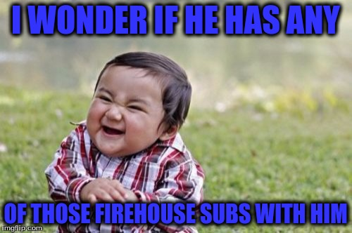 Evil Toddler Meme | I WONDER IF HE HAS ANY OF THOSE FIREHOUSE SUBS WITH HIM | image tagged in memes,evil toddler | made w/ Imgflip meme maker