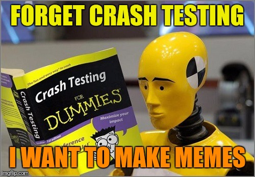 Crash Test Dummy is looking into a career change | FORGET CRASH TESTING I WANT TO MAKE MEMES | image tagged in memes,crash test dummies,careers | made w/ Imgflip meme maker