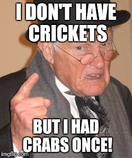 Back In My Day Meme | I DON'T HAVE CRICKETS BUT I HAD CRABS ONCE! | image tagged in memes,back in my day | made w/ Imgflip meme maker