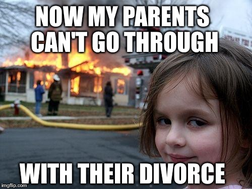 Disaster Girl Meme | NOW MY PARENTS CAN'T GO THROUGH WITH THEIR DIVORCE | image tagged in memes,disaster girl | made w/ Imgflip meme maker