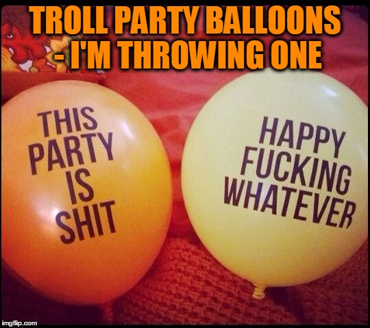 It's a Party! | TROLL PARTY BALLOONS - I'M THROWING ONE | image tagged in meme,funny,trolls,troll party | made w/ Imgflip meme maker