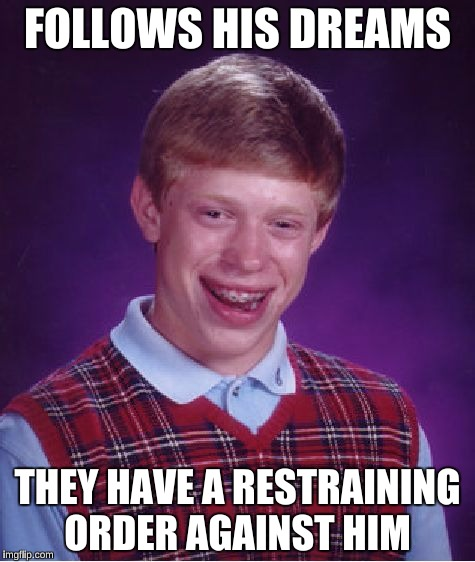 Bad Luck Brian Meme | FOLLOWS HIS DREAMS THEY HAVE A RESTRAINING ORDER AGAINST HIM | image tagged in memes,bad luck brian | made w/ Imgflip meme maker