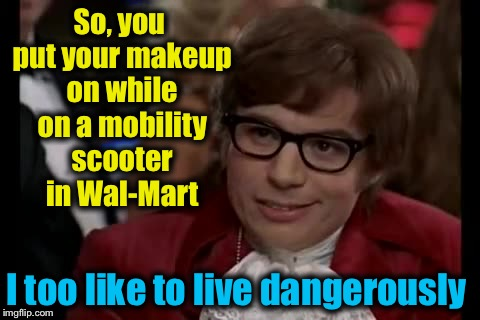 I Too Like To Live Dangerously Meme | So, you put your makeup on while on a mobility scooter in Wal-Mart I too like to live dangerously | image tagged in memes,i too like to live dangerously,evilmandoevil,funny | made w/ Imgflip meme maker