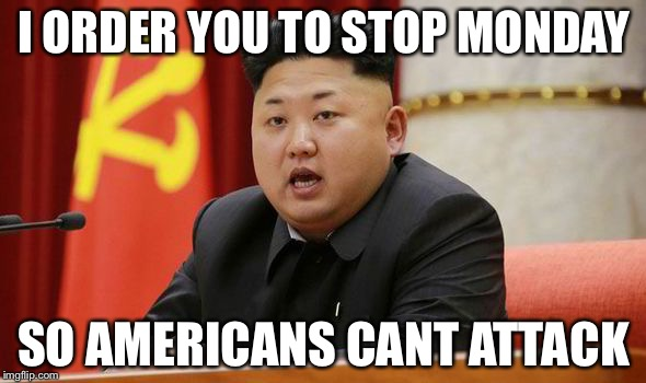 Kim Jong Un | I ORDER YOU TO STOP MONDAY SO AMERICANS CANT ATTACK | image tagged in kim jong un | made w/ Imgflip meme maker