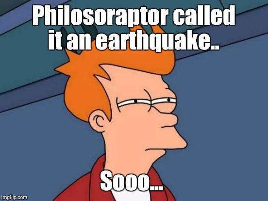 Futurama Fry Meme | Philosoraptor called it an earthquake.. Sooo... | image tagged in memes,futurama fry | made w/ Imgflip meme maker
