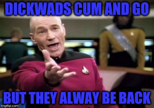 Picard Wtf Meme | DICKWADS CUM AND GO BUT THEY ALWAY BE BACK | image tagged in memes,picard wtf | made w/ Imgflip meme maker