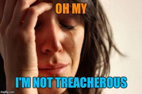First World Problems Meme | OH MY I'M NOT TREACHEROUS | image tagged in memes,first world problems | made w/ Imgflip meme maker