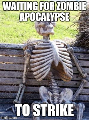 Waiting Skeleton Meme | WAITING FOR ZOMBIE APOCALYPSE TO STRIKE | image tagged in memes,waiting skeleton | made w/ Imgflip meme maker