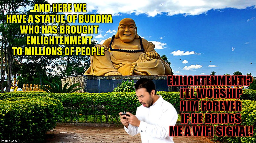 My vacation in a nutshell ;) | ..AND HERE WE HAVE A STATUE OF BUDDHA WHO HAS BROUGHT ENLIGHTENMENT TO MILLIONS OF PEOPLE ENLIGHTENMENT!? I'LL WORSHIP HIM FOREVER IF HE BRI | image tagged in buddha,enlightenment,vacation,wifi,jying | made w/ Imgflip meme maker