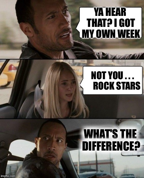 For Rock Week | YA HEAR THAT? I GOT MY OWN WEEK NOT YOU . . .     ROCK STARS WHAT'S THE DIFFERENCE? | image tagged in memes,the rock driving | made w/ Imgflip meme maker