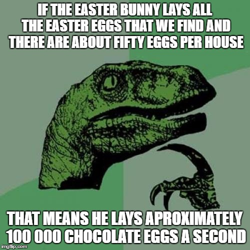 Easter Bunny Theory | IF THE EASTER BUNNY LAYS ALL THE EASTER EGGS THAT WE FIND AND THERE ARE ABOUT FIFTY EGGS PER HOUSE THAT MEANS HE LAYS APROXIMATELY 100 000 C | image tagged in memes,philosoraptor,easter,funny,funny memes,funny animals | made w/ Imgflip meme maker