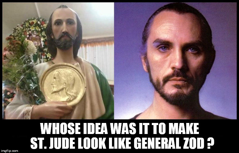 WHOSE IDEA WAS IT TO MAKE  ST. JUDE LOOK LIKE GENERAL ZOD ? | image tagged in general zod,zod,superman,religion,christians,fake people | made w/ Imgflip meme maker