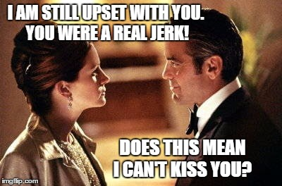 George Clooney Julia Roberts Ocean's oceans 11 eleven I only lie | I AM STILL UPSET WITH YOU.  YOU WERE A REAL JERK! DOES THIS MEAN I CAN'T KISS YOU? | image tagged in george clooney julia roberts ocean's oceans 11 eleven i only lie | made w/ Imgflip meme maker