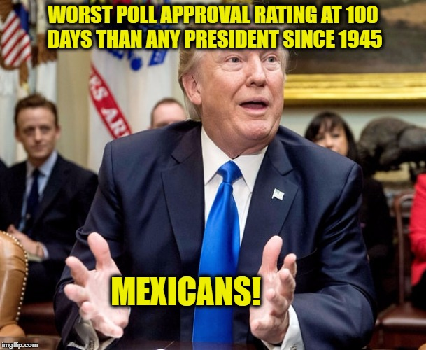 Donald Trump has worst poll approval rating at 100 days than any President since 1945 | WORST POLL APPROVAL RATING AT 100 DAYS THAN ANY PRESIDENT SINCE 1945 MEXICANS! | image tagged in donald trump,mexicans,memes,funny memes,funny because it's true,build that wall | made w/ Imgflip meme maker