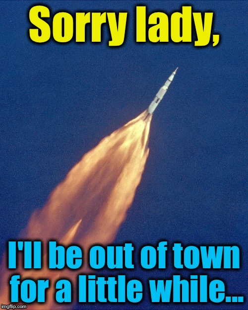 Sorry lady, I'll be out of town for a little while... | made w/ Imgflip meme maker