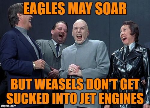 Laughing Villains | EAGLES MAY SOAR BUT WEASELS DON'T GET SUCKED INTO JET ENGINES | image tagged in memes,laughing villains | made w/ Imgflip meme maker