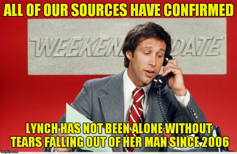 ALL OF OUR SOURCES HAVE CONFIRMED LYNCH HAS NOT BEEN ALONE WITHOUT TEARS FALLING OUT OF HER MAN SINCE 2006 | made w/ Imgflip meme maker