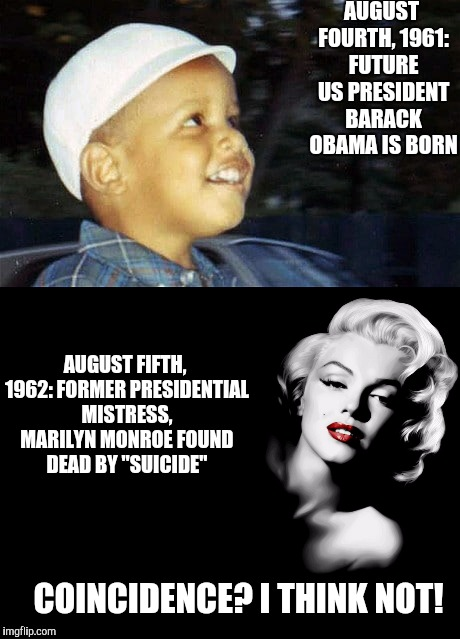 Just a little something for the conspiracy theorists to mull over | AUGUST FOURTH, 1961: FUTURE US PRESIDENT BARACK OBAMA IS BORN COINCIDENCE? I THINK NOT! AUGUST FIFTH, 1962: FORMER PRESIDENTIAL MISTRESS, MA | image tagged in kennedy,barack obama,marilyn monroe,conspiracy theory | made w/ Imgflip meme maker