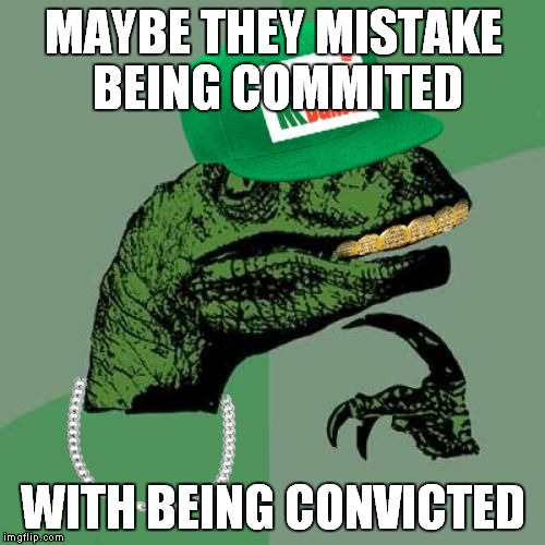 philosorapper | MAYBE THEY MISTAKE BEING COMMITED WITH BEING CONVICTED | image tagged in philosorapper | made w/ Imgflip meme maker