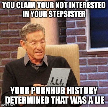Maury Lie Detector Meme | YOU CLAIM YOUR NOT INTERESTED IN YOUR STEPSISTER YOUR PORNHUB HISTORY DETERMINED THAT WAS A LIE | image tagged in memes,maury lie detector | made w/ Imgflip meme maker