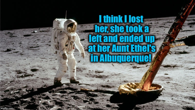 I think I lost her, she took a left and ended up at her Aunt Ethel's in Albuquerque! | made w/ Imgflip meme maker