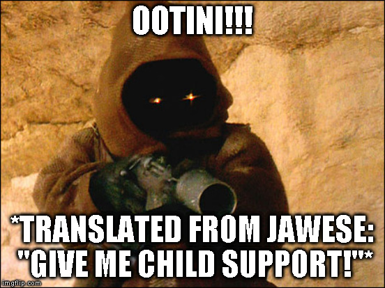 "OOTINI!!! *TRANSLATED FROM JAWESE: ""GIVE ME CHILD SUPPORT!""* 
