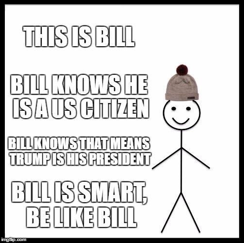 Be Like Bill | THIS IS BILL BILL KNOWS HE IS A US CITIZEN BILL KNOWS THAT MEANS TRUMP IS HIS PRESIDENT BILL IS SMART, BE LIKE BILL | image tagged in memes,be like bill,not my president | made w/ Imgflip meme maker