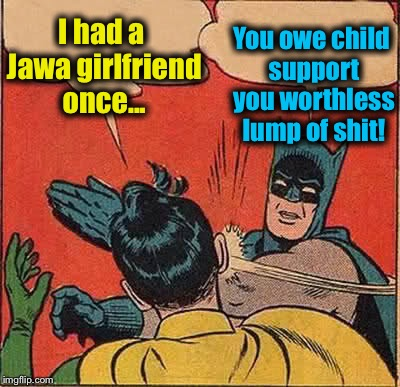 Batman Slapping Robin Meme | I had a Jawa girlfriend once... You owe child support you worthless lump of shit! | image tagged in memes,batman slapping robin | made w/ Imgflip meme maker