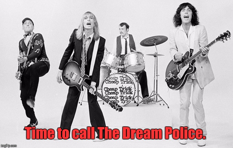 Cheap Trick  | Time to call The Dream Police. | image tagged in cheap trick | made w/ Imgflip meme maker
